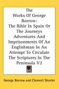 The Works of George Borrow: The Bible in Spain or the Journeys Adventures and Imprisonments of an Englishman in an Attempt to Circulate the Script - Borrow, George