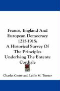France, England and European Democracy 1215-1915: A Historical Survey of the Principles Underlying the Entente Cordiale - Cestre, Charles