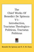 The Chief Works of Benedict de Spinoza V1: Introduction, Tractatus Theologico-Politicus, Tractatus Politicus