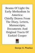 Beams of Light on Early Methodism in America: Chiefly Drawn from the Diary, Letters, Manuscripts, Documents and Original Tracts of Ezekiel Cooper