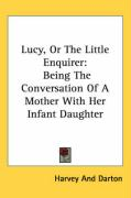 Lucy, or the Little Enquirer: Being the Conversation of a Mother with Her Infant Daughter - Harvey and Darton, And Darton