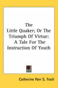 The Little Quaker; Or the Triumph of Virtue: A Tale for the Instruction of Youth - Traill, Catherine Parr S.