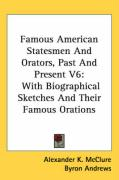 Famous American Statesmen and Orators, Past and Present V6: With Biographical Sketches and Their Famous Orations