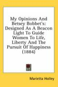 My Opinions and Betsey Bobbet's: Designed as a Beacon Light to Guide Women to Life, Liberty and the Pursuit of Happiness (1884) - Holley, Marietta