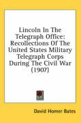 Lincoln in the Telegraph Office: Recollections of the United States Military Telegraph Corps During the Civil War (1907) - Bates, David Homer