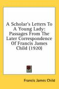 A Scholar's Letters to a Young Lady: Passages from the Later Correspondence of Francis James Child (1920) - Child, Francis James