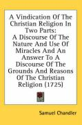 A  Vindication of the Christian Religion in Two Parts: A Discourse of the Nature and Use of Miracles and an Answer to a Discourse of the Grounds and - Chandler, Samuel
