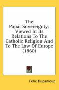 The Papal Sovereignty: Viewed in Its Relations to the Catholic Religion and to the Law of Europe (1860) - Dupanloup, Felix