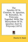 The Epistles of St. Clement, St. Ignatius, St. Barnabas, St. Polycarp: Together with the Martyrdom of St. Ignatius and St. Polycarp (1872)