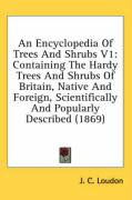 An  Encyclopedia of Trees and Shrubs V1: Containing the Hardy Trees and Shrubs of Britain, Native and Foreign, Scientifically and Popularly Described