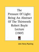 The Pressure of Light: Being an Abstract of the Thirteenth Robert Boyle Lecture (1907) - Poynting, John Henry