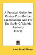 A Practical Guide for Making Post-Mortem Examinations and for the Study of Morbid Anatomy (1873) - Thomas, Amos Russell