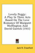 Lovely Peggy: A Play in Three Acts Based on the Love Romance of Margaret Woffington and David Garrick (1911) - Crawford, Jack R.