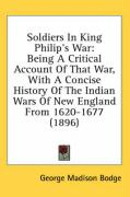 Soldiers in King Philip's War: Being a Critical Account of That War, with a Concise History of the Indian Wars of New England from 1620-1677 (1896) - Bodge, George Madison