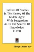 Outlines of Studies in the History of the Middle Ages: With Suggestions as to the Sources of Knowledge (1899) - Burr, George Lincoln