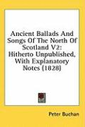 Ancient Ballads and Songs of the North of Scotland V2: Hitherto Unpublished, with Explanatory Notes (1828) - Buchan, Peter