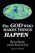 The God Who Makes Things Happen: Physical Reality and the Word of God - Elder, Samuel A.