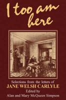 I Too Am Here: Selections from the Letters of Jane Welsh Carlyle
