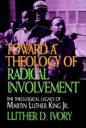 Toward a Theology of Radical Involvement: The Theological Legacy of Martin Luther King, Jr.