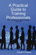 A Practical Guide to Training Professionals - Chipeta, Edward