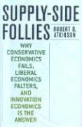 Supply-Side Follies: Why Conservative Economics Fails, Liberal Economics Falters, and Innovation Economics Is the Answer