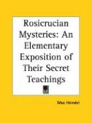 Rosicrucian Mysteries: An Elementary Exposition of Their Secret Teachings