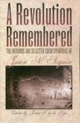 A Revolution Remembered: The Memoirs and Selected Correspondence of Juan N. Seguin