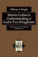 Martin Luther's Understanding of God's Two Kingdoms: A Response to the Challenge of Skepticism (Texts and Studies in Reformation and PostReformation Thought)