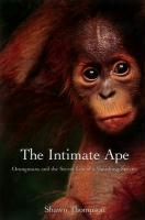 The Intimate Ape: Orangutans and the Secret Life of a Vanishing Species