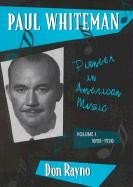 Paul Whiteman: Pioneer in American Music, Volume I: 1890-1930: Pioneer in American Music, Volume I: 1890-1930