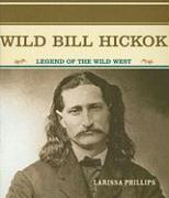 Wild Bill Hickok: Legend of the Wild West - Phillips, Larissa