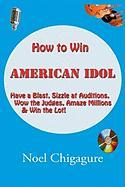 How to Win American Idol: Have a Blast, Sizzle at Auditions, Wow the Judges, Amaze Millions & Win the Lot!