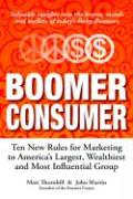 Boomer Consumer: Ten New Rules for Marketing to America's Largest, Wealthiest and Most Influential Group - Thornhill, Matt; Martin, John