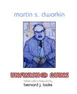 Martin S. Dworkin: Unfinished Ruins