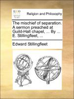 The mischief of separation. A sermon preached at Guild-Hall chapel, ... By ... E. Stillingfleet, ...