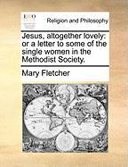 Jesus, Altogether Lovely: Or a Letter to Some of the Single Women in the Methodist Society. - Fletcher, Mary