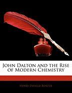 John Dalton and the Rise of Modern Chemistry - Roscoe, Henry Enfield