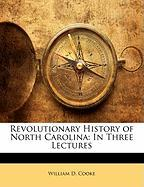 Revolutionary History of North Carolina: In Three Lectures - Cooke, William D.