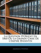 La Question D'Orient En 1860 Ou La Grande Crise de L'Empire Byzantin