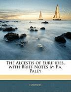 The Alcestis of Euripides, with Brief Notes by F.A. Paley - Euripides