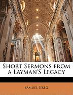 Short Sermons from a Layman's Legacy - Greg, Samuel