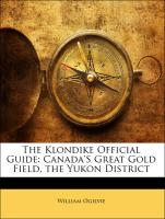 The Klondike Official Guide: Canada'S Great Gold Field, the Yukon District