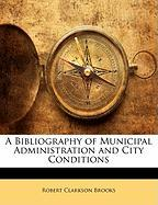 A Bibliography of Municipal Administration and City Conditions - Brooks, Robert Clarkson