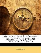 Methodism in Its Origin, Ecomony, and Present Position: A Sermon - Dixon, James