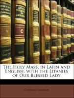 The Holy Mass, in Latin and English. with the Litanies of Our Blessed Lady - Catholic Church
