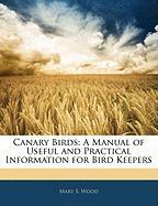 Canary Birds: A Manual of Useful and Practical Information for Bird Keepers