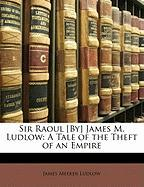 Sir Raoul [By] James M. Ludlow: A Tale of the Theft of an Empire - Ludlow, James Meeker