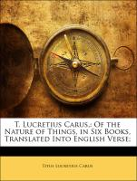 T. Lucretius Carus,: Of the Nature of Things, in Six Books, Translated Into English Verse;