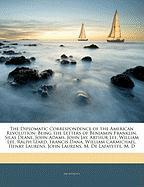 The Diplomatic Correspondence of the American Revolution: Being the Letters of Benjamin Franklin, Silas Deane, John Adams, John Jay, Arthur Lee, Willi - Anonymous