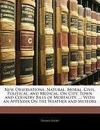 New Observations, Natural, Moral, Civil, Political, and Medical, On City, Town and Country Bills of Mortality. ...: With an Appendix On the Weather and Meteors